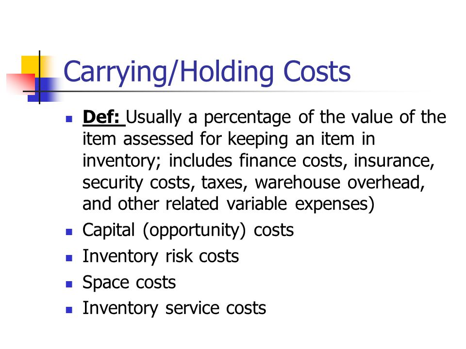 Carrying/Holding Costs Def: Usually a percentage of the value of the item assessed for keeping an item in inventory; includes finance costs, insurance, security costs, taxes, warehouse overhead, and other related variable expenses) Capital (opportunity) costs Inventory risk costs Space costs Inventory service costs