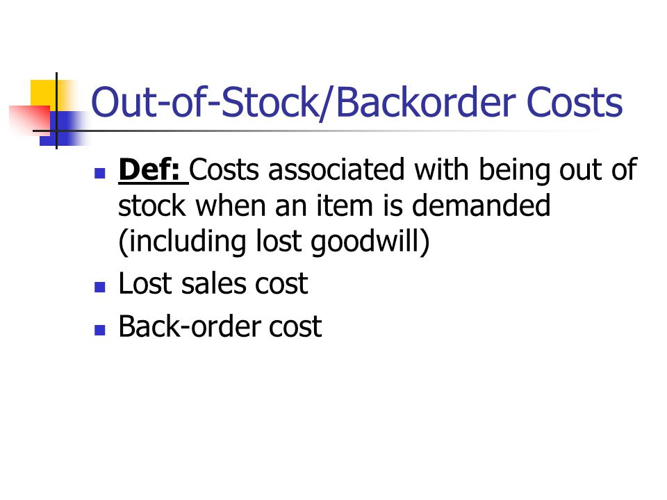 Out-of-Stock/Backorder Costs Def: Costs associated with being out of stock when an item is demanded (including lost goodwill) Lost sales cost Back-ord