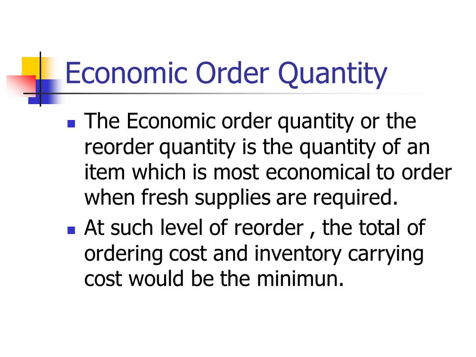 Economic Order Quantity The Economic order quantity or the reorder quantity is the quantity of an item which is most economical to order when fresh supplies are required.