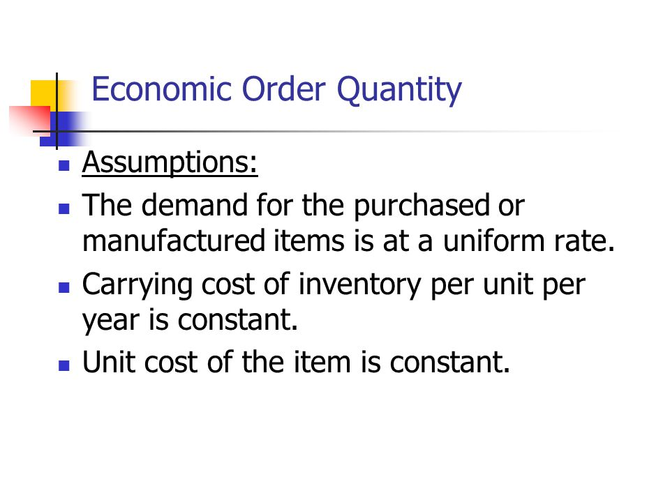 Economic Order Quantity Assumptions: The demand for the purchased or manufactured items is at a uniform rate.