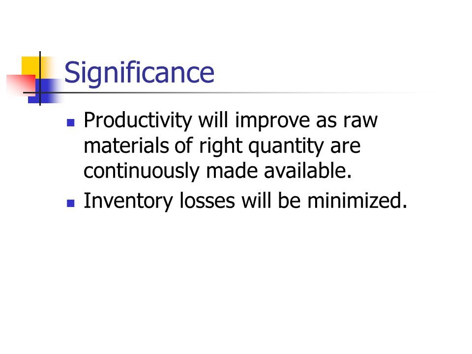 Significance Productivity will improve as raw materials of right quantity are continuously made available.