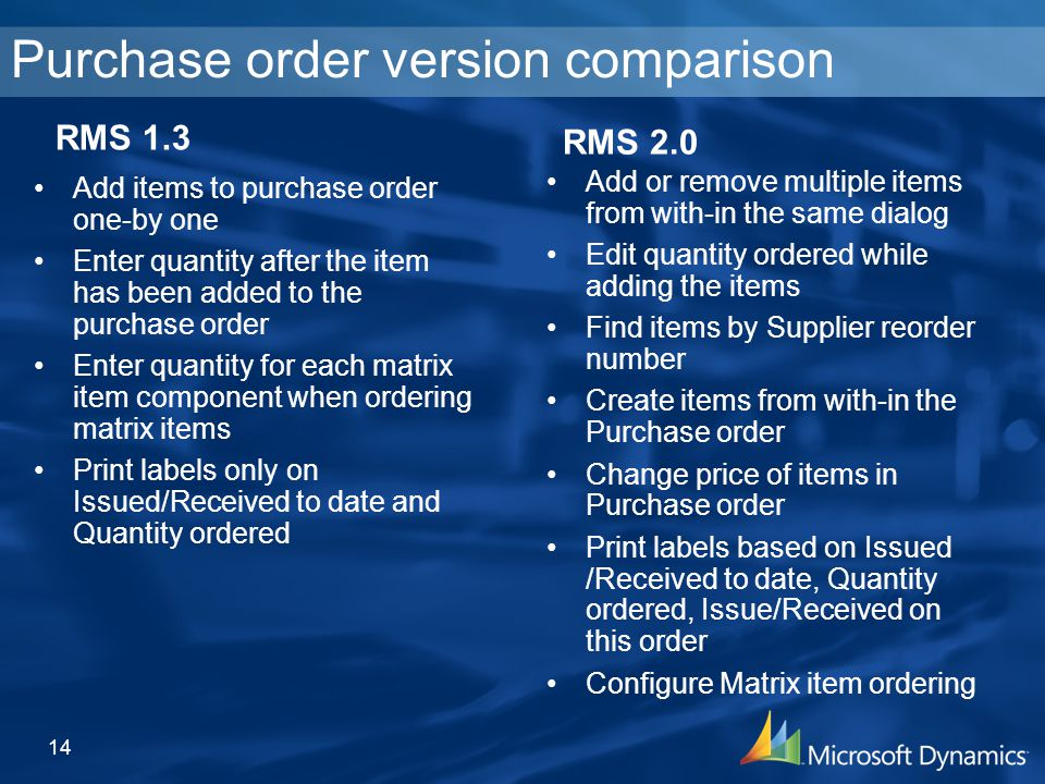 Purchase order version comparison Add or remove multiple items from with-in the same dialog Edit quantity ordered while adding the items Find items by Supplier reorder number Create items from with-in the Purchase order Change price of items in Purchase order Print labels based on Issued /Received to date, Quantity ordered, Issue/Received on this order Configure Matrix item ordering 14 RMS 2.0 RMS 1.3 Add items to purchase order one-by one Enter quantity after the item has been added to the purchase order Enter quantity for each matrix item component when ordering matrix items Print labels only on Issued/Received to date and Quantity ordered