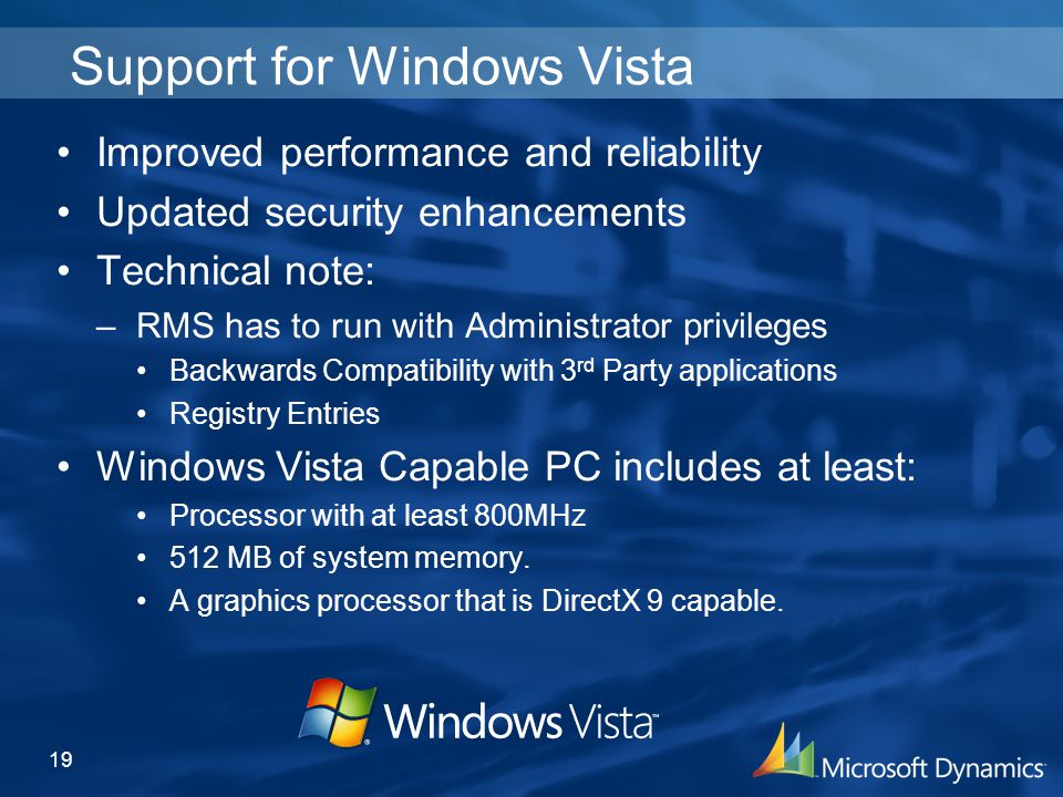 Support for Windows Vista Improved performance and reliability Updated security enhancements Technical note: –RMS has to run with Administrator privileges Backwards Compatibility with 3 rd Party applications Registry Entries Windows Vista Capable PC includes at least: Processor with at least 800MHz 512 MB of system memory.