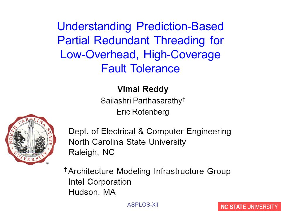 NC STATE UNIVERSITY ASPLOS-XII Understanding Prediction-Based Partial Redundant Threading for Low-Overhead, High-Coverage Fault Tolerance Vimal Reddy Sailashri Parthasarathy † Eric Rotenberg Dept.