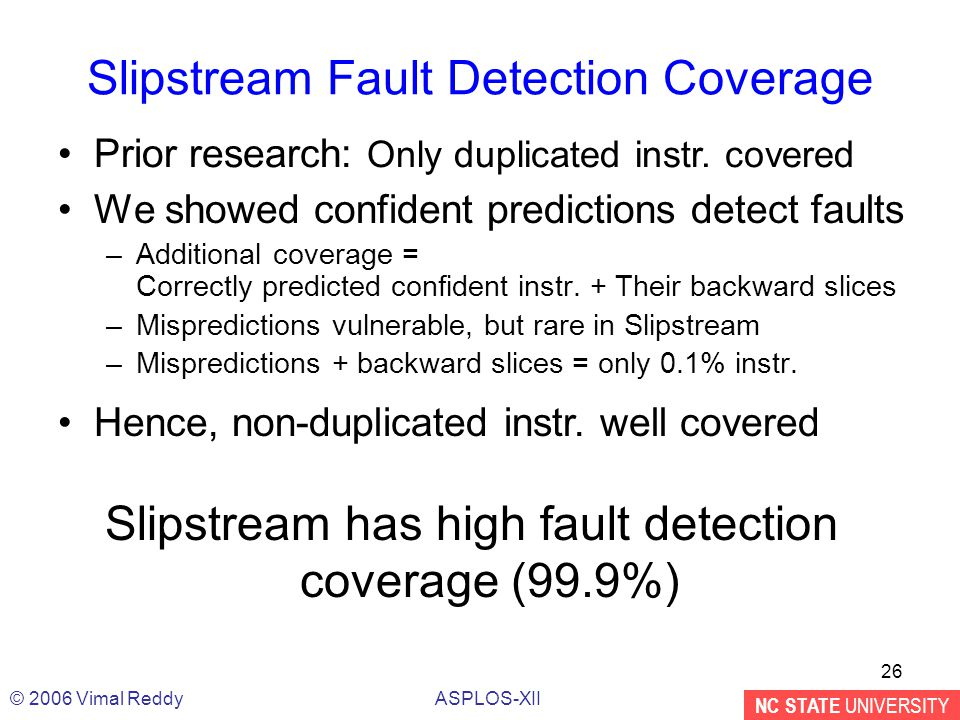 NC STATE UNIVERSITY ASPLOS-XII© 2006 Vimal Reddy 26 Slipstream Fault Detection Coverage We showed confident predictions detect faults –Additional coverage = Correctly predicted confident instr.