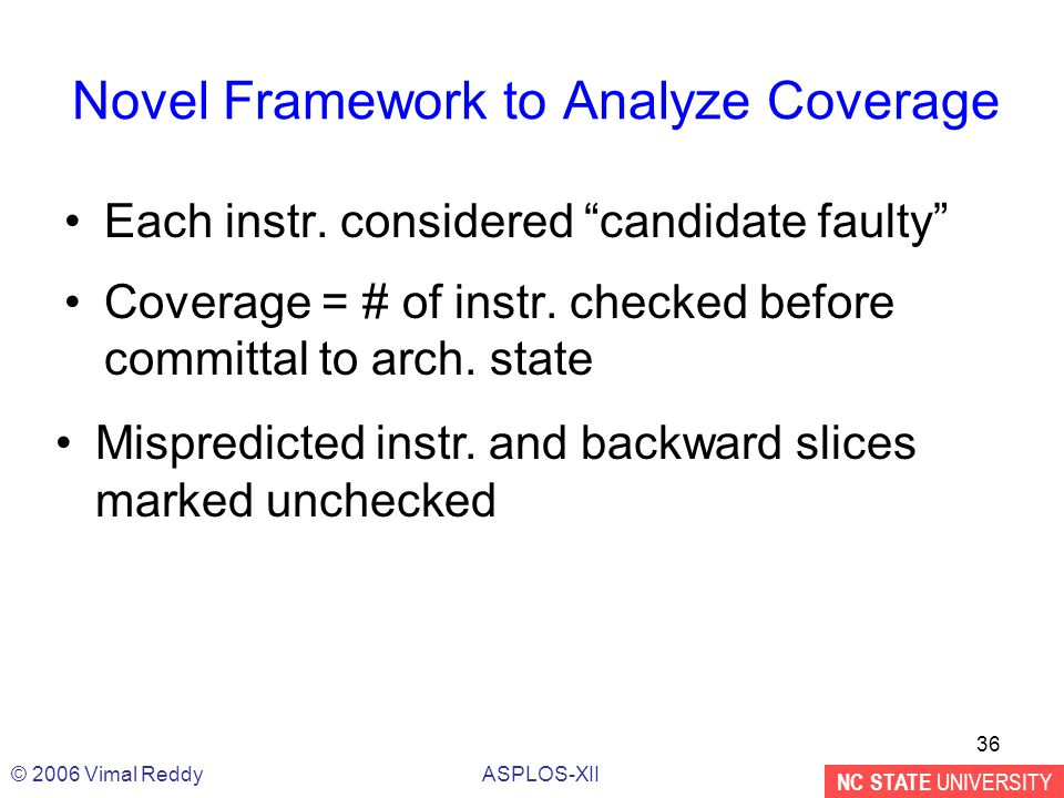 "NC STATE UNIVERSITY ASPLOS-XII© 2006 Vimal Reddy 36 Novel Framework to Analyze Coverage Each instr. considered ""candidate faulty"" Coverage = # of inst"