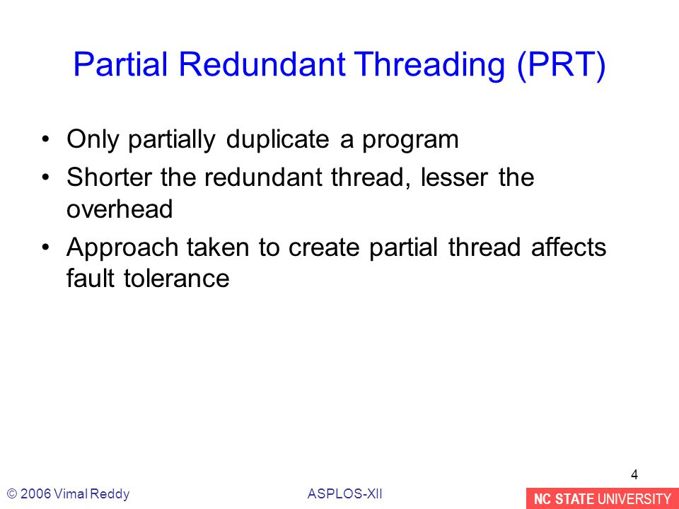 NC STATE UNIVERSITY ASPLOS-XII© 2006 Vimal Reddy 4 Partial Redundant Threading (PRT) Only partially duplicate a program Shorter the redundant thread, lesser the overhead Approach taken to create partial thread affects fault tolerance