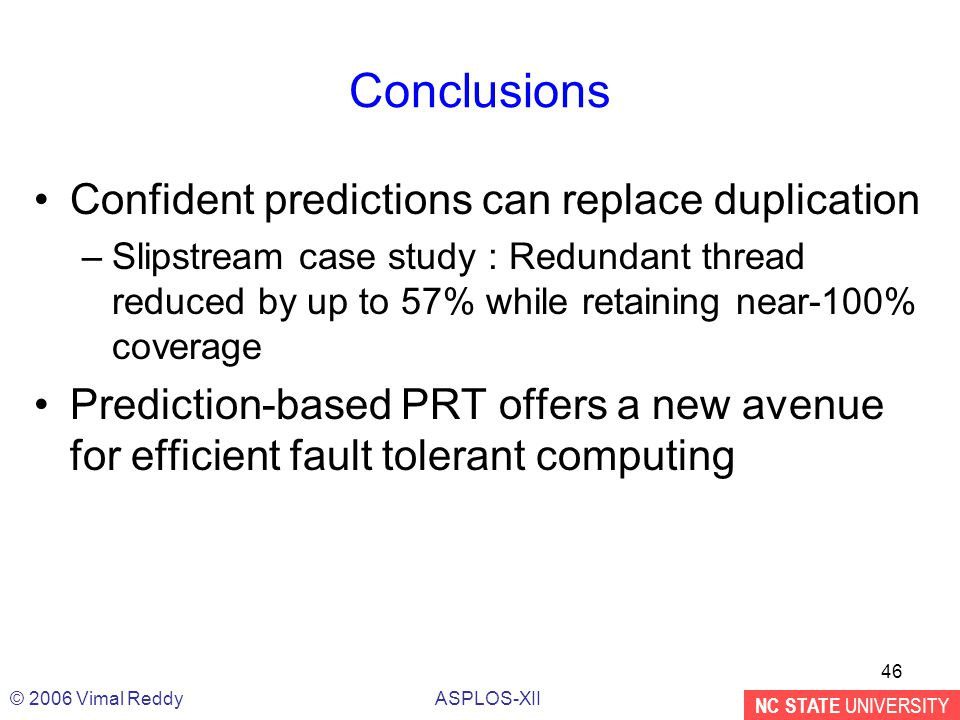 NC STATE UNIVERSITY ASPLOS-XII© 2006 Vimal Reddy 46 Conclusions Confident predictions can replace duplication –Slipstream case study : Redundant thread reduced by up to 57% while retaining near-100% coverage Prediction-based PRT offers a new avenue for efficient fault tolerant computing
