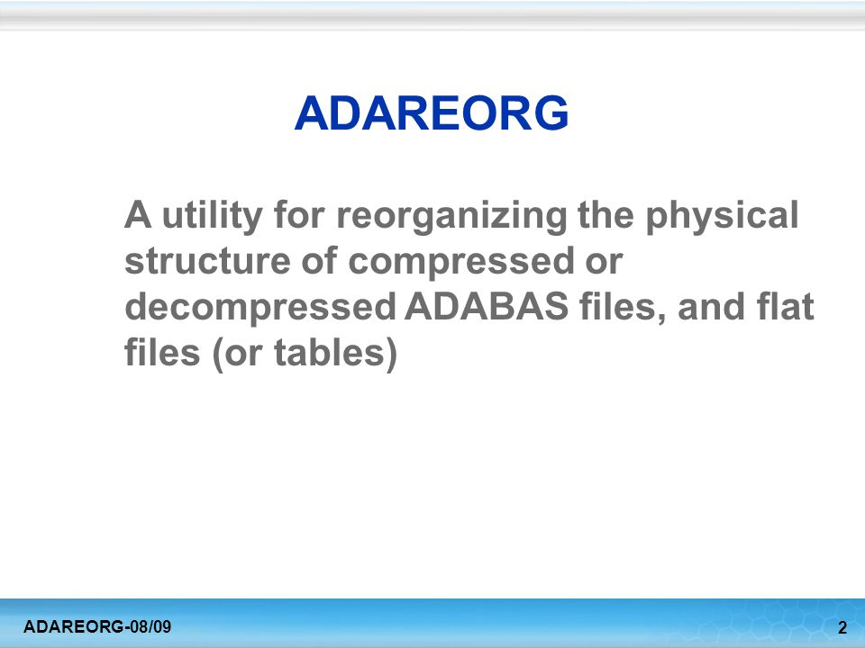 3 ADAREORG-08/09 Uses for ADAREORG Respond to changing requirements –Insert or delete fields anywhere, including PEs –Transform PEs and MUs into flat files –Perform field type conversions –Manipulate sub-fields –Make other changes using field-level user-exits