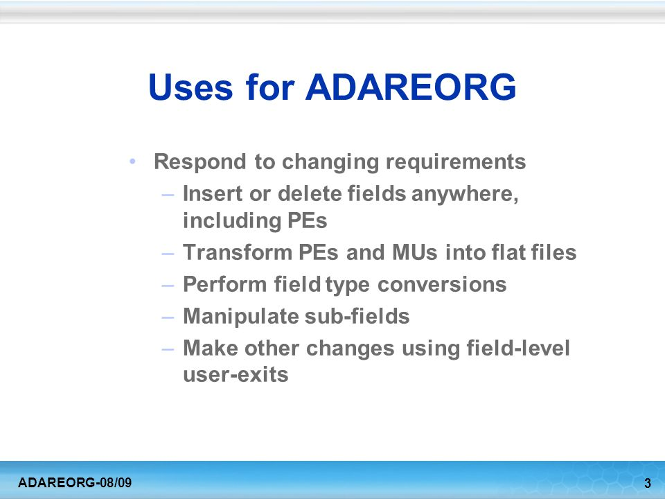 4 ADAREORG-08/09 Uses of ADAREORG Creation of Test Databases –Select on subfield value –Insert constant values –Limit the number of output records Tuning Aid –Remove defunct fields to save space and to avoid decompressing unused data –Reorder fields and PEs/MUs to speed ADABAS decompression