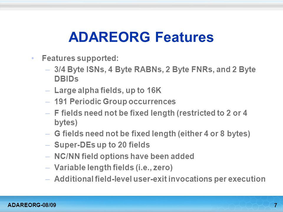 7 ADAREORG-08/09 ADAREORG Features Features supported: –3/4 Byte ISNs, 4 Byte RABNs, 2 Byte FNRs, and 2 Byte DBIDs –Large alpha fields, up to 16K –191 Periodic Group occurrences –F fields need not be fixed length (restricted to 2 or 4 bytes) –G fields need not be fixed length (either 4 or 8 bytes) –Super-DEs up to 20 fields –NC/NN field options have been added –Variable length fields (i.e., zero) –Additional field-level user-exit invocations per execution