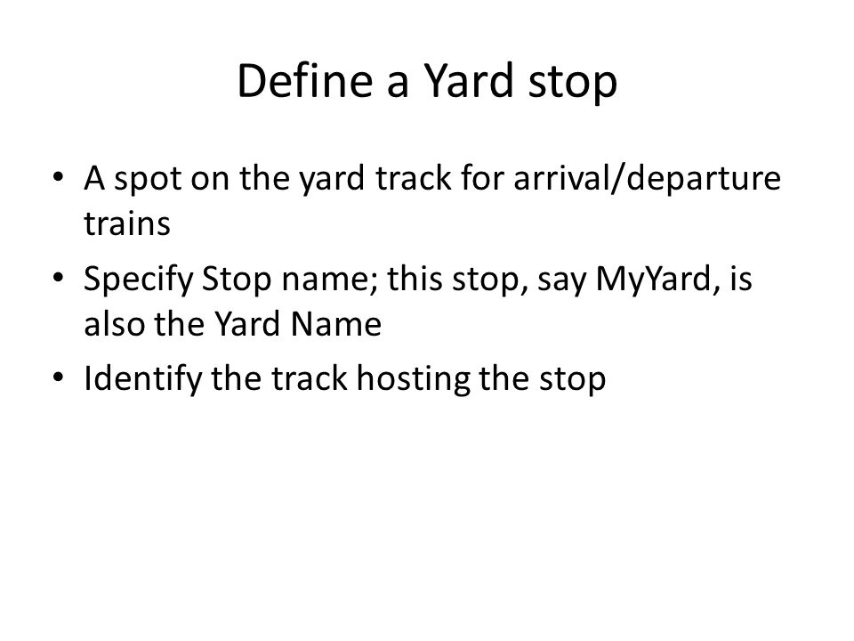 Define a Yard stop A spot on the yard track for arrival/departure trains Specify Stop name; this stop, say MyYard, is also the Yard Name Identify the track hosting the stop