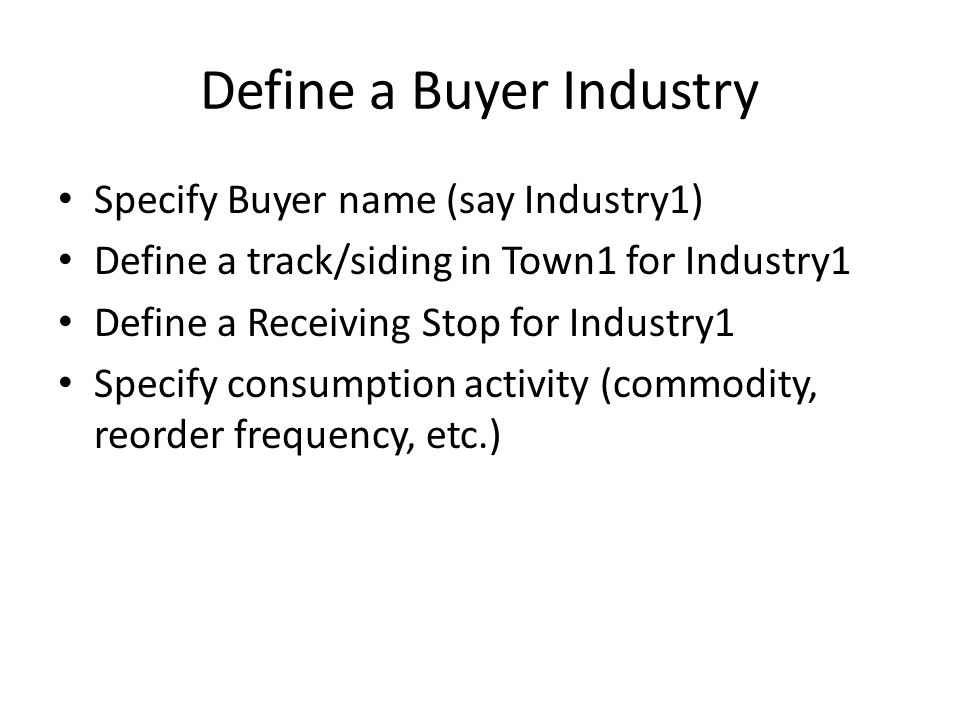 Define a Buyer Industry Specify Buyer name (say Industry1) Define a track/siding in Town1 for Industry1 Define a Receiving Stop for Industry1 Specify consumption activity (commodity, reorder frequency, etc.)