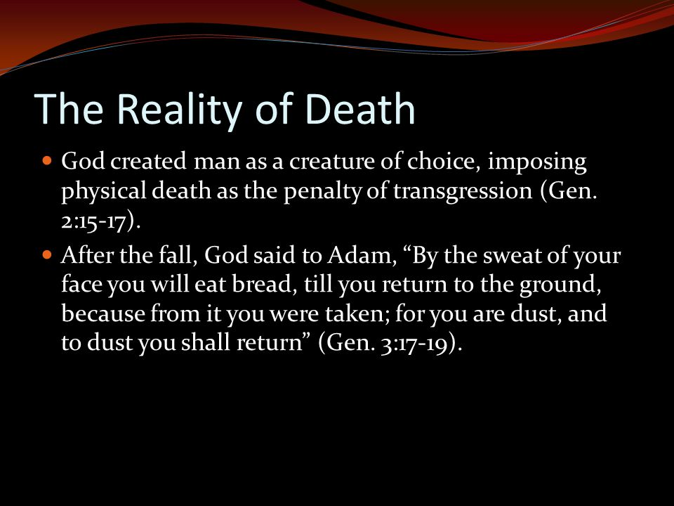 The Reality of Death God created man as a creature of choice, imposing physical death as the penalty of transgression (Gen.