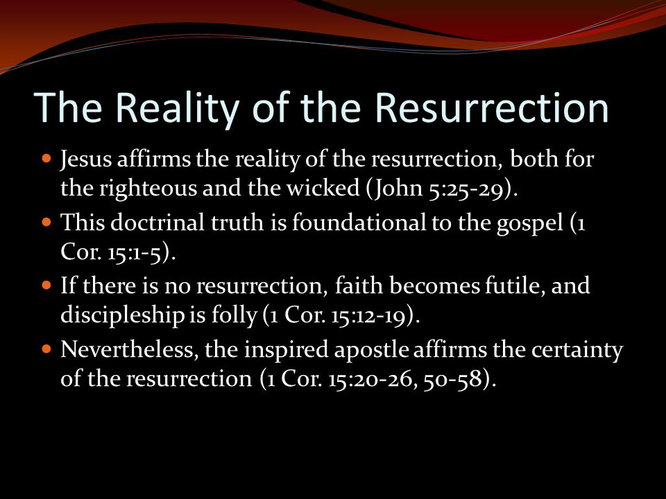 The Reality of the Resurrection Jesus affirms the reality of the resurrection, both for the righteous and the wicked (John 5:25-29).