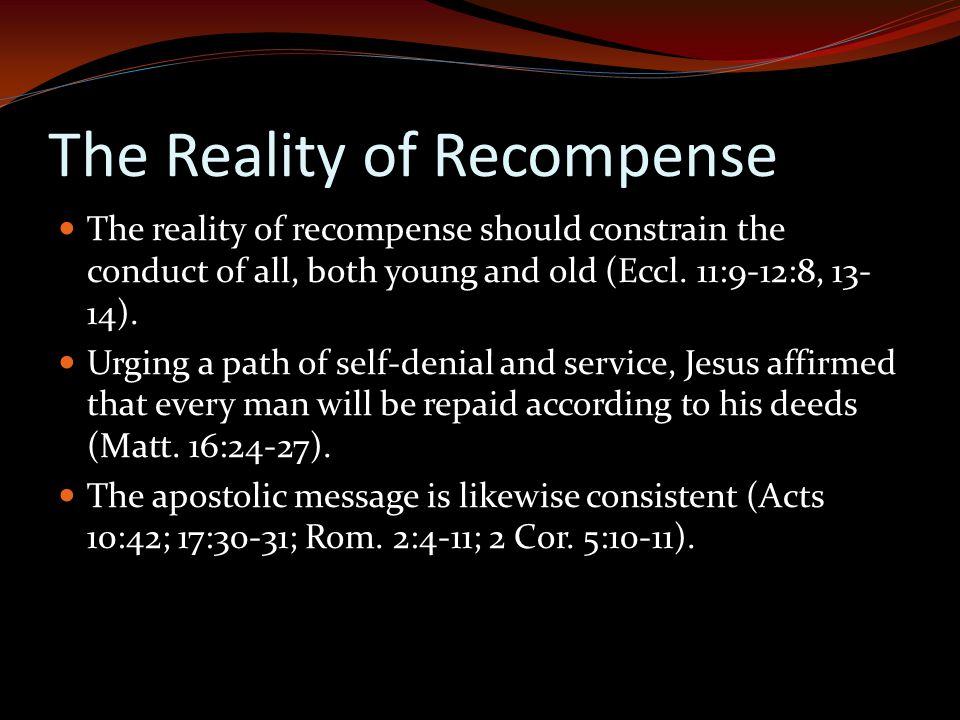 The Reality of Recompense The reality of recompense should constrain the conduct of all, both young and old (Eccl.