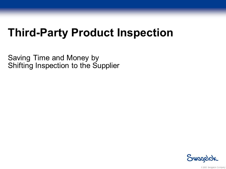 © 2003 Swagelok Company Third-Party Product Inspection Saving Time and Money by Shifting Inspection to the Supplier