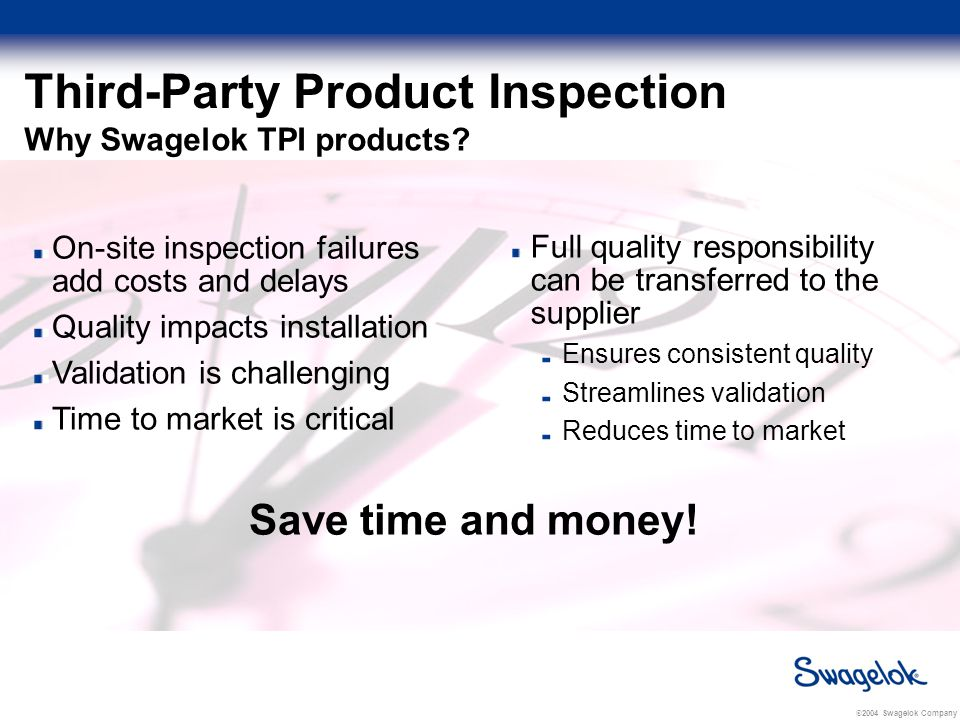 © 2004 Swagelok Company Third-Party Product Inspection Swagelok biopharm fittings are: Inspected and certified to meet ASME-BPE standards by an independent, third-party inspection service Inspection documentation verifies: Visual inspection Dimensional inspection Identification markings Material chemical composition
