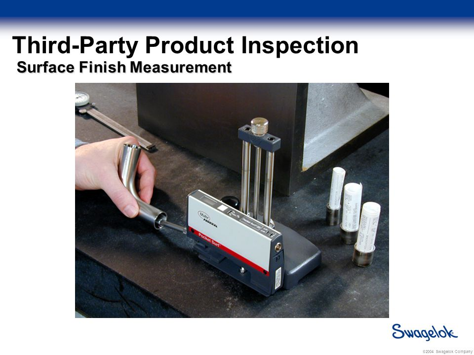 © 2004 Swagelok Company Third-Party Product Inspection Surface Finish Measurement