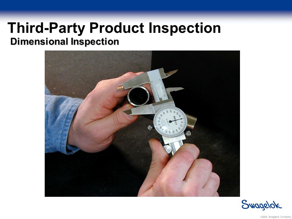 © 2004 Swagelok Company Third-Party Product Inspection Dimensional Inspection