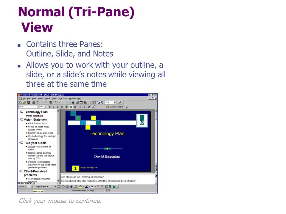 Normal (Tri-Pane) View Contains three Panes: Outline, Slide, and Notes Allows you to work with your outline, a slide, or a slide's notes while viewing all three at the same time Click your mouse to continue.