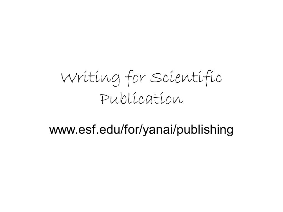 Writing for Scientific Publication www.esf.edu/for/yanai/publishing
