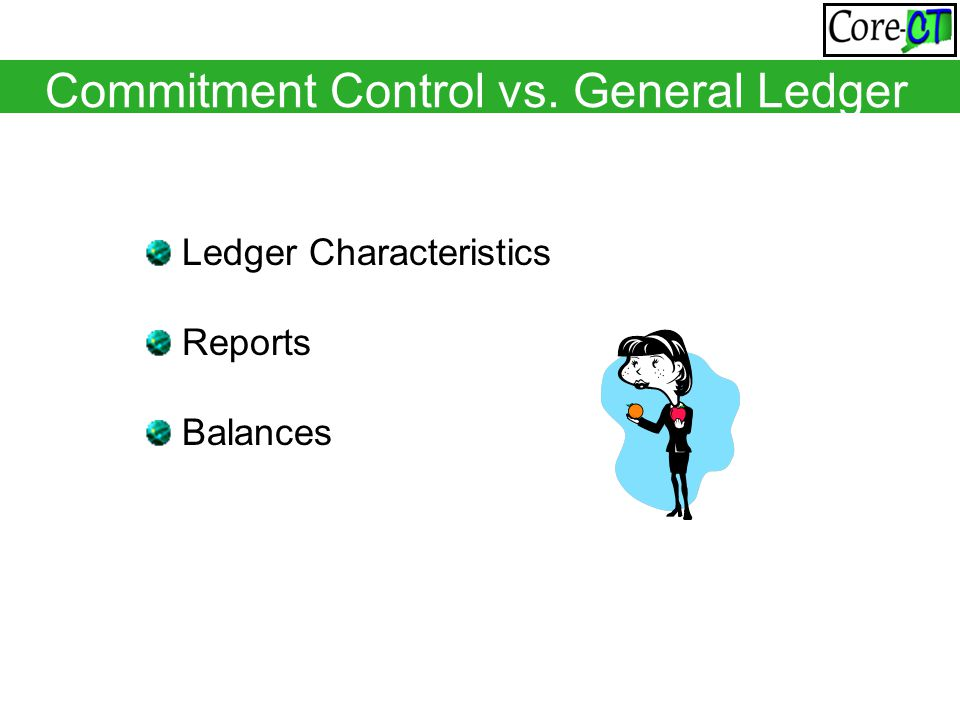 Commitment Control vs. General Ledger Ledger Characteristics Reports Balances