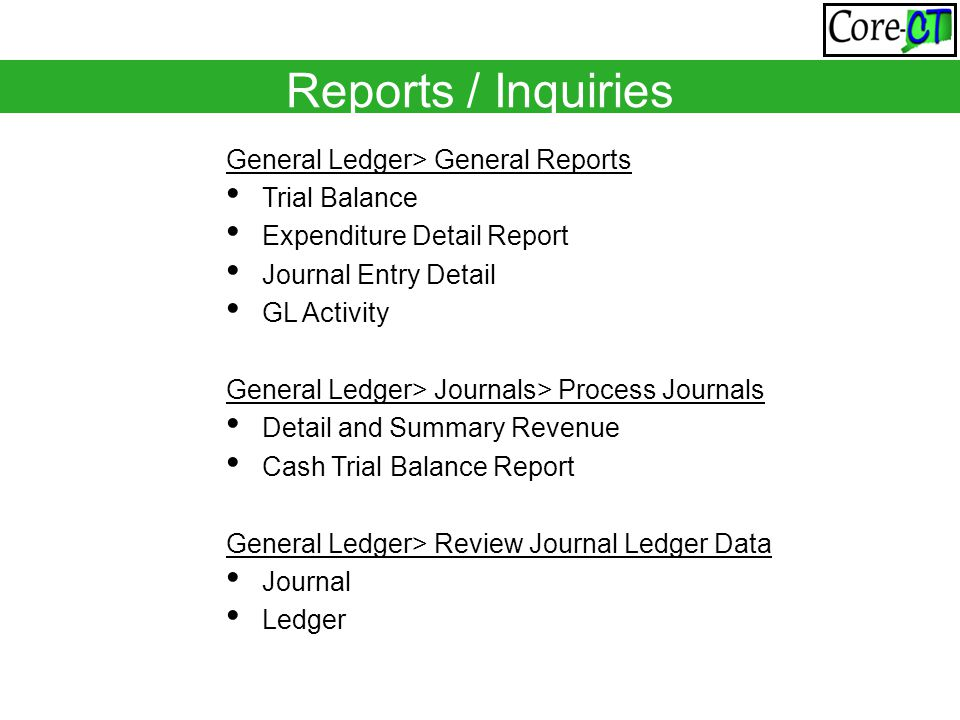 General Ledger> General Reports Trial Balance Expenditure Detail Report Journal Entry Detail GL Activity General Ledger> Journals> Process Journals Detail and Summary Revenue Cash Trial Balance Report General Ledger> Review Journal Ledger Data Journal Ledger Reports / Inquiries