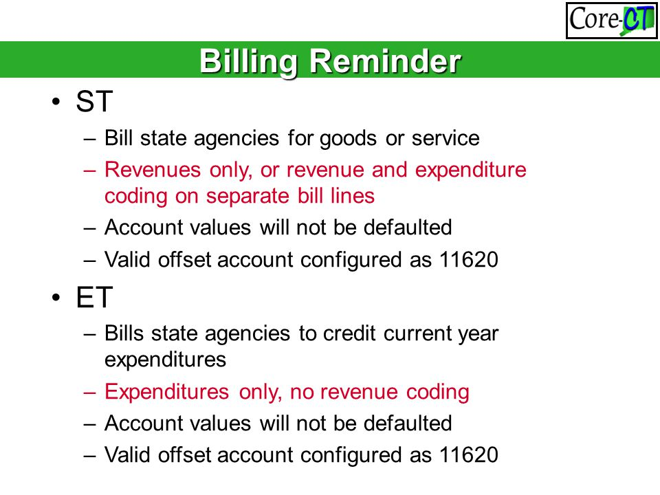 ST –Bill state agencies for goods or service –Revenues only, or revenue and expenditure coding on separate bill lines –Account values will not be defaulted –Valid offset account configured as 11620 ET –Bills state agencies to credit current year expenditures –Expenditures only, no revenue coding –Account values will not be defaulted –Valid offset account configured as 11620 Do I use the statewide Bill Type if I have a Bill Type set up specific to my agency.