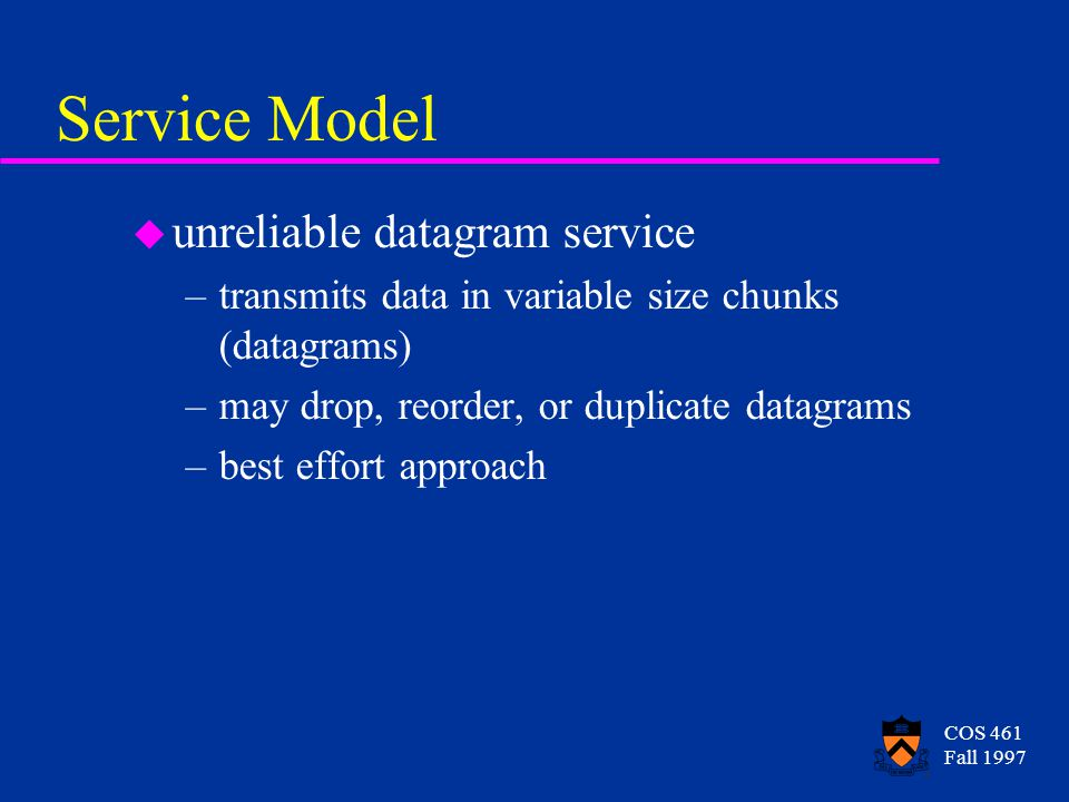 COS 461 Fall 1997 Service Model u unreliable datagram service –transmits data in variable size chunks (datagrams) –may drop, reorder, or duplicate datagrams –best effort approach