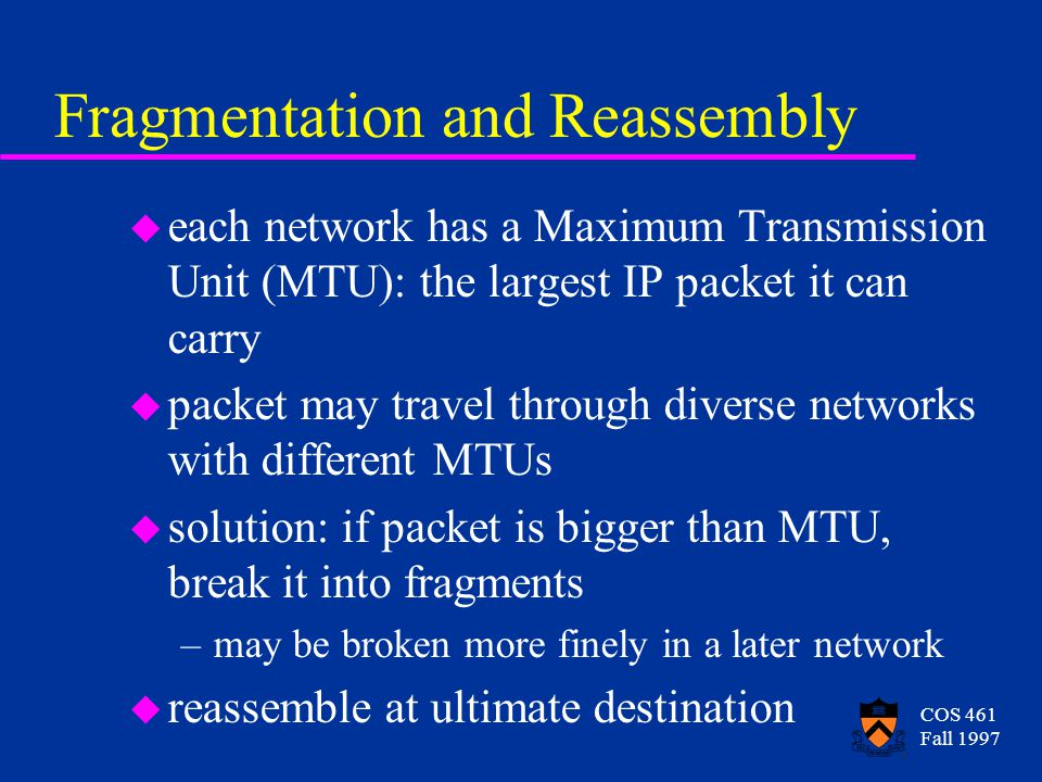 COS 461 Fall 1997 Fragmentation and Reassembly u each network has a Maximum Transmission Unit (MTU): the largest IP packet it can carry u packet may travel through diverse networks with different MTUs u solution: if packet is bigger than MTU, break it into fragments –may be broken more finely in a later network u reassemble at ultimate destination