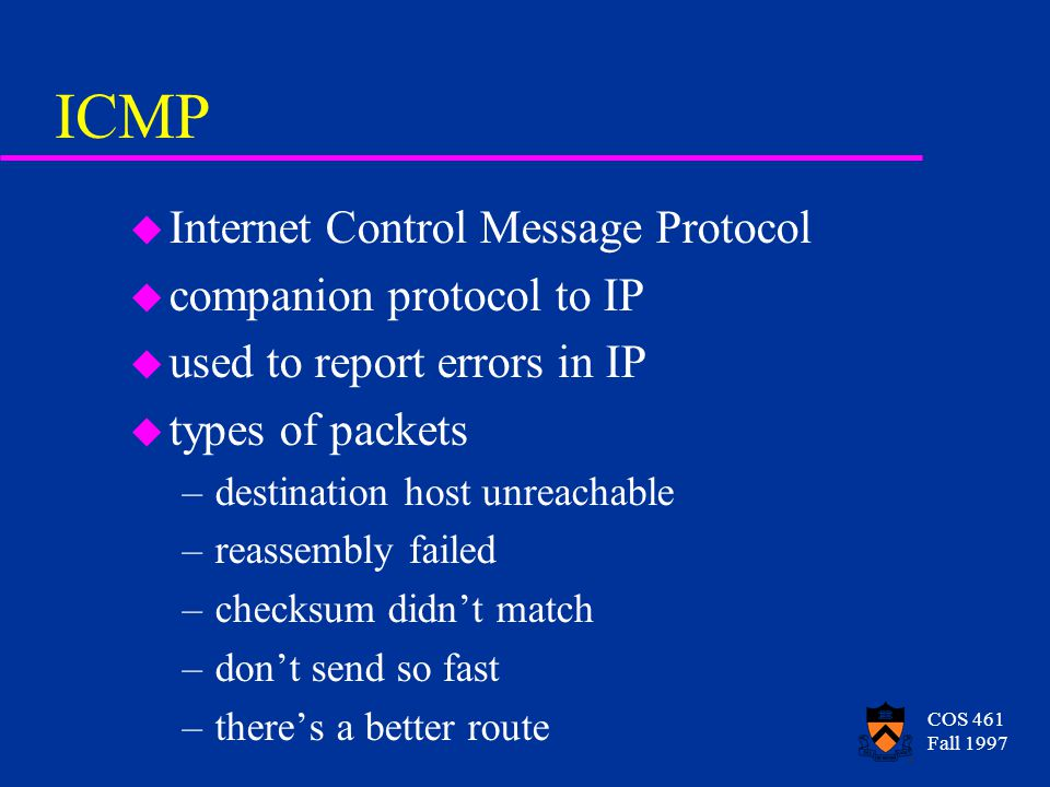 COS 461 Fall 1997 ICMP u Internet Control Message Protocol u companion protocol to IP u used to report errors in IP u types of packets –destination host unreachable –reassembly failed –checksum didn't match –don't send so fast –there's a better route