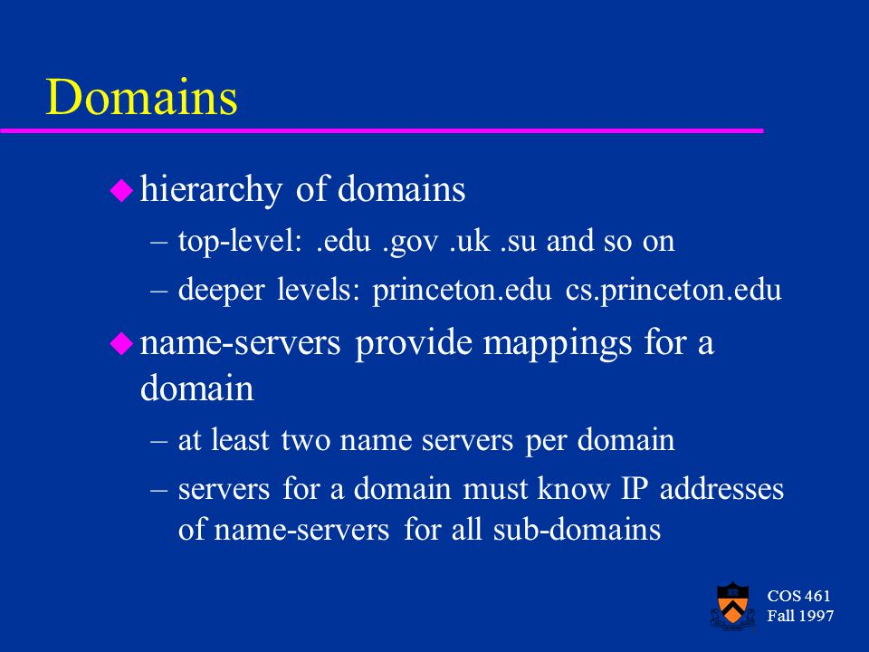 COS 461 Fall 1997 Domains u hierarchy of domains –top-level:.edu.gov.uk.su and so on –deeper levels: princeton.edu cs.princeton.edu u name-servers provide mappings for a domain –at least two name servers per domain –servers for a domain must know IP addresses of name-servers for all sub-domains