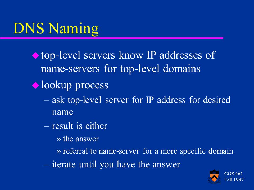 COS 461 Fall 1997 DNS Naming u top-level servers know IP addresses of name-servers for top-level domains u lookup process –ask top-level server for IP address for desired name –result is either »the answer »referral to name-server for a more specific domain –iterate until you have the answer