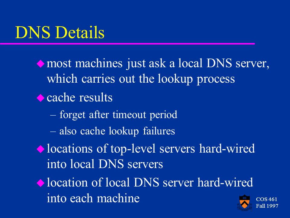 COS 461 Fall 1997 DNS Details u most machines just ask a local DNS server, which carries out the lookup process u cache results –forget after timeout period –also cache lookup failures u locations of top-level servers hard-wired into local DNS servers u location of local DNS server hard-wired into each machine