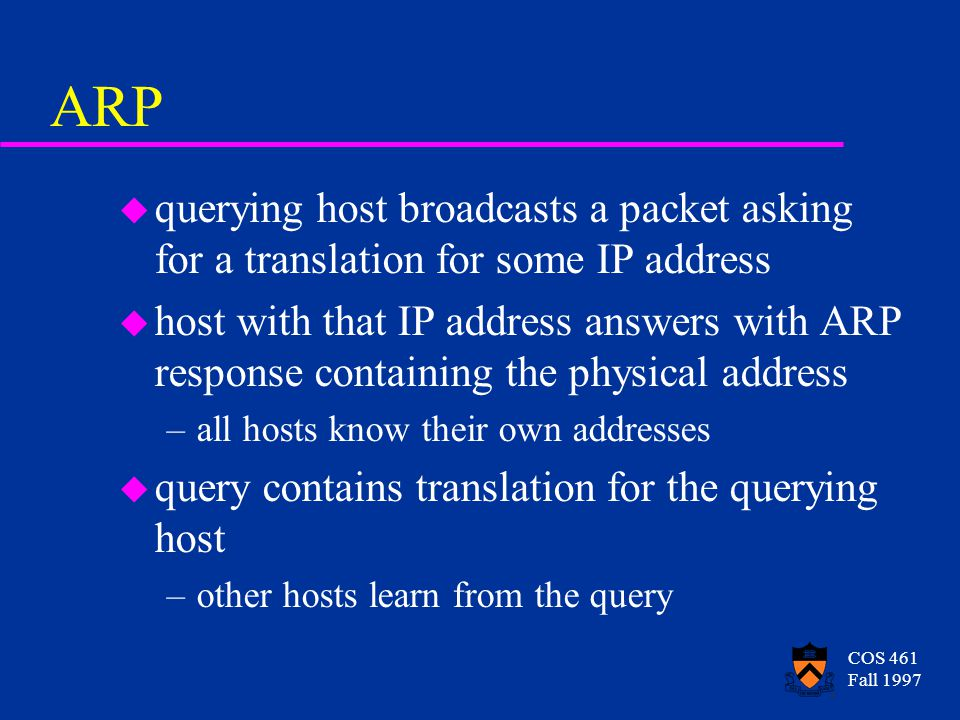 COS 461 Fall 1997 ARP u querying host broadcasts a packet asking for a translation for some IP address u host with that IP address answers with ARP response containing the physical address –all hosts know their own addresses u query contains translation for the querying host –other hosts learn from the query
