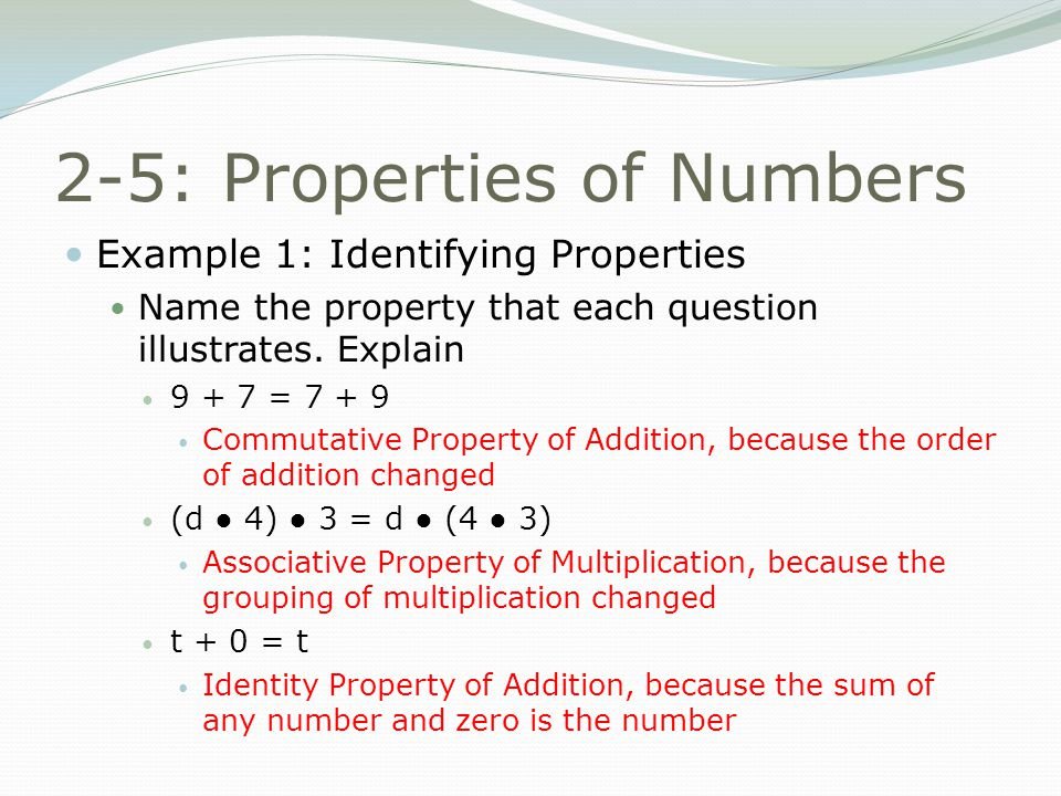 2-5: Properties of Numbers Example 1: Identifying Properties Name the property that each question illustrates.