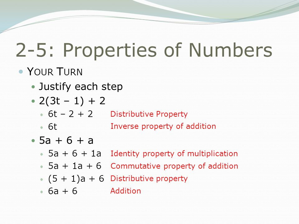 2-5: Properties of Numbers Y OUR T URN Justify each step 2(3t – 1) + 2 6t – 2 + 2 6t 5a + 6 + a 5a + 6 + 1a 5a + 1a + 6 (5 + 1)a + 6 6a + 6 Distributive Property Inverse property of addition Identity property of multiplication Commutative property of addition Distributive property Addition
