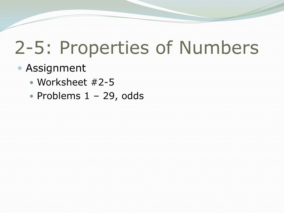 2-5: Properties of Numbers Assignment Worksheet #2-5 Problems 1 – 29, odds
