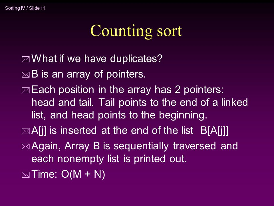 Sorting IV / Slide 11 Counting sort * What if we have duplicates? * B is an array of pointers. * Each position in the array has 2 pointers: head and t