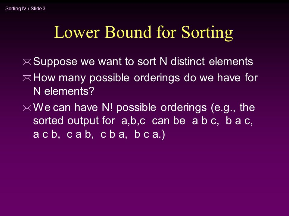 Sorting IV / Slide 3 Lower Bound for Sorting * Suppose we want to sort N distinct elements * How many possible orderings do we have for N elements? *