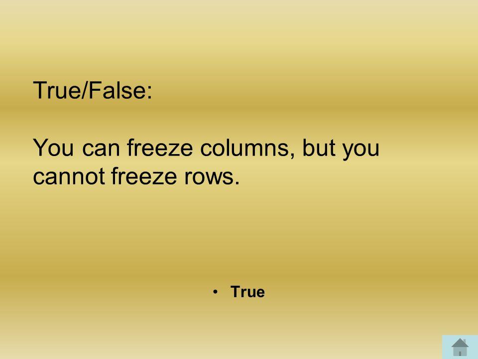 True/False: You can freeze columns, but you cannot freeze rows. True