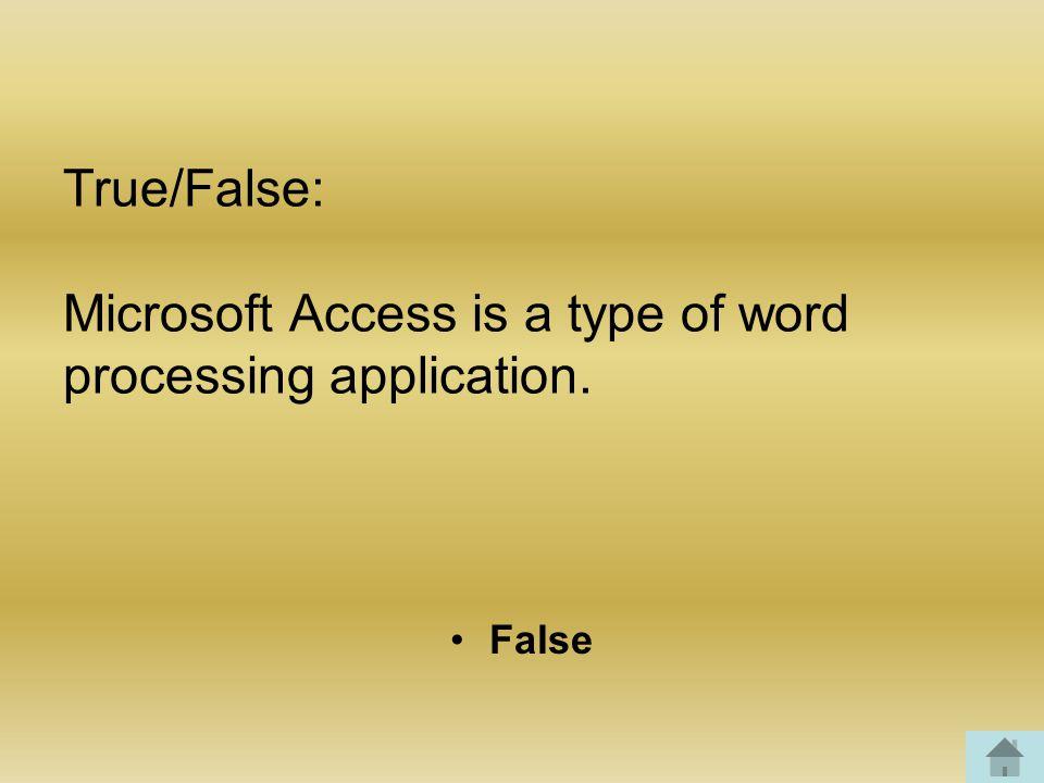 True/False: Microsoft Access is a type of word processing application. False