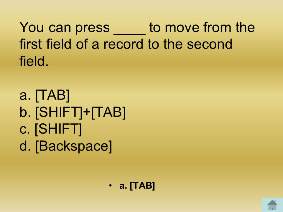 You can press ____ to move from the first field of a record to the second field.