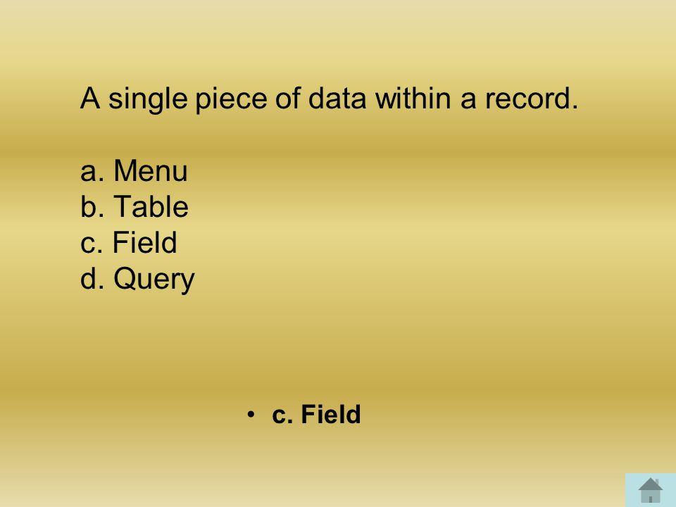 A single piece of data within a record. a. Menu b. Table c. Field d. Query c. Field