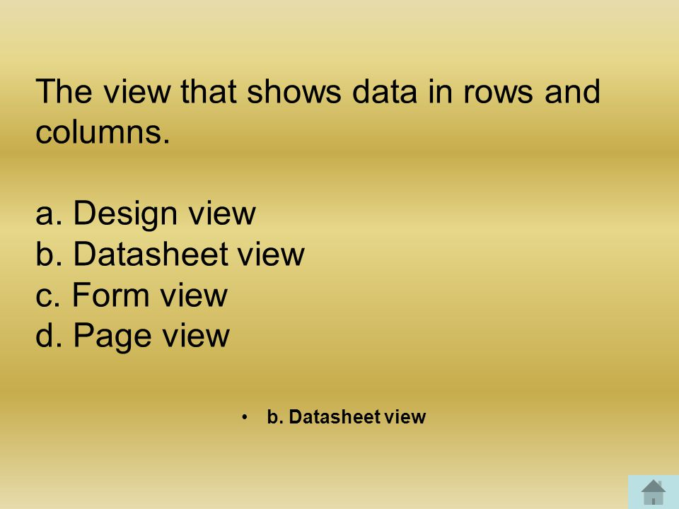 The view that shows data in rows and columns. a. Design view b.