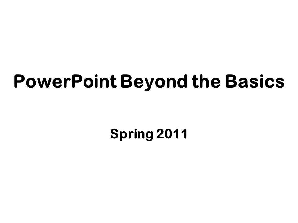 PowerPoint Beyond the Basics Spring 2011