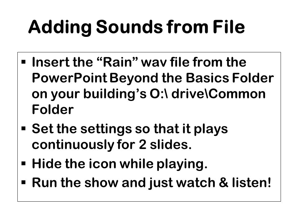 Adding Sounds from File  Insert the Rain wav file from the PowerPoint Beyond the Basics Folder on your building's O:\ drive\Common Folder  Set the settings so that it plays continuously for 2 slides.