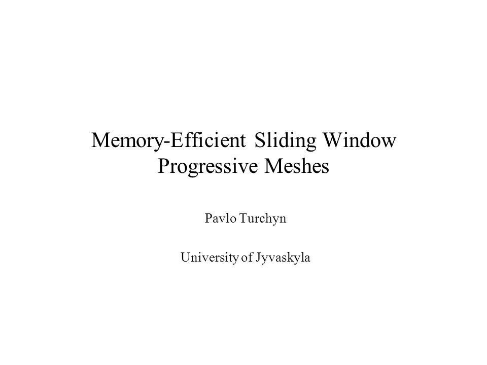 Memory-Efficient Sliding Window Progressive Meshes Pavlo Turchyn University of Jyvaskyla