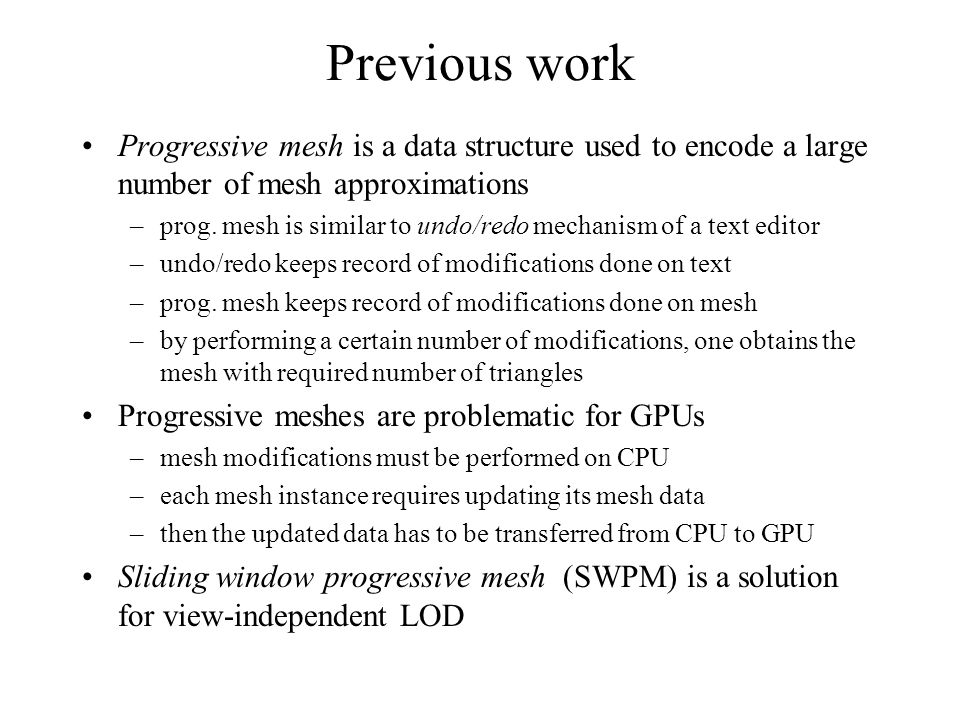 Previous work Progressive mesh is a data structure used to encode a large number of mesh approximations –prog. mesh is similar to undo/redo mechanism